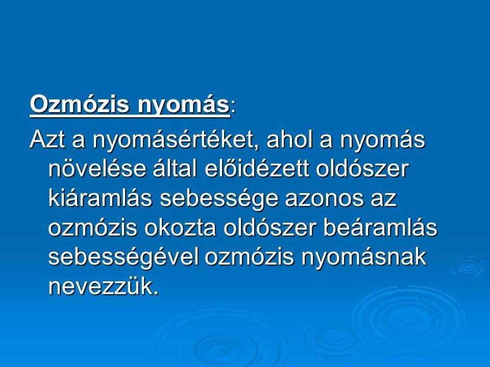 Ozmózis nyomás : Azt a nyomásértéket, ahol a nyomás növelése által előidézett oldószer kiáramlás sebessége azonos az ozmózis okozta oldószer beáramlás