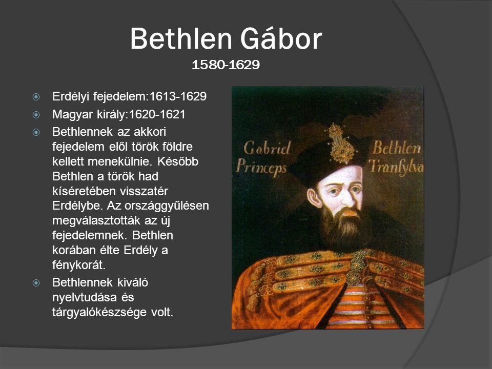 Bethlen Gábor 1580-1629  Erdélyi fejedelem:1613-1629  Magyar király:1620-1621  Bethlennek az akkori fejedelem elől török földre kellett menekülnie.