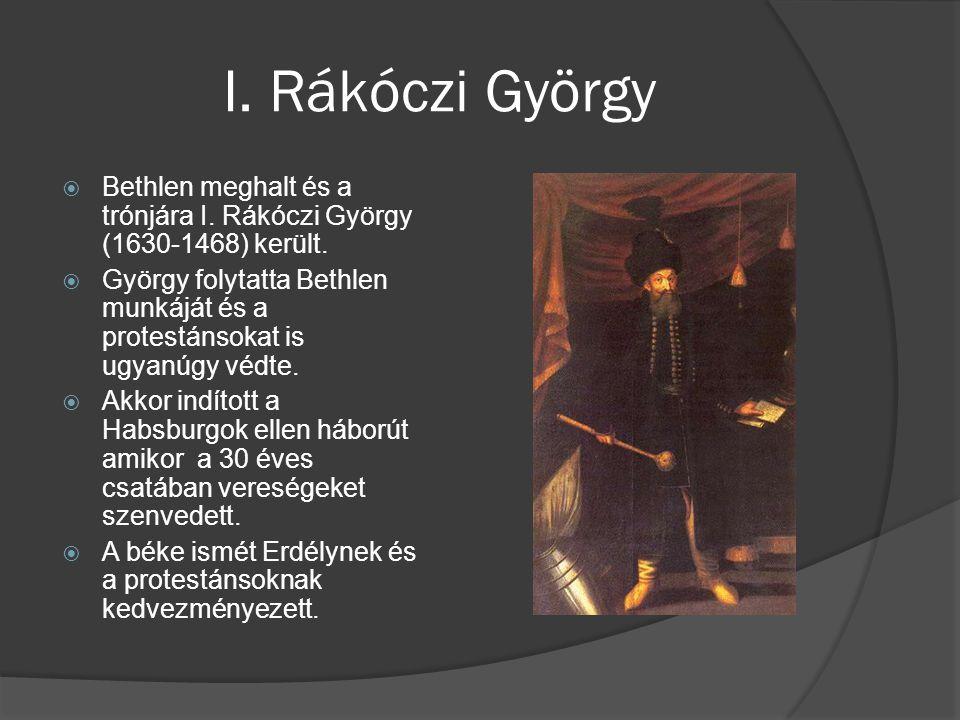 I. Rákóczi György  Bethlen meghalt és a trónjára I. Rákóczi György (1630-1468) került.  György folytatta Bethlen munkáját és a protestánsokat is ugy