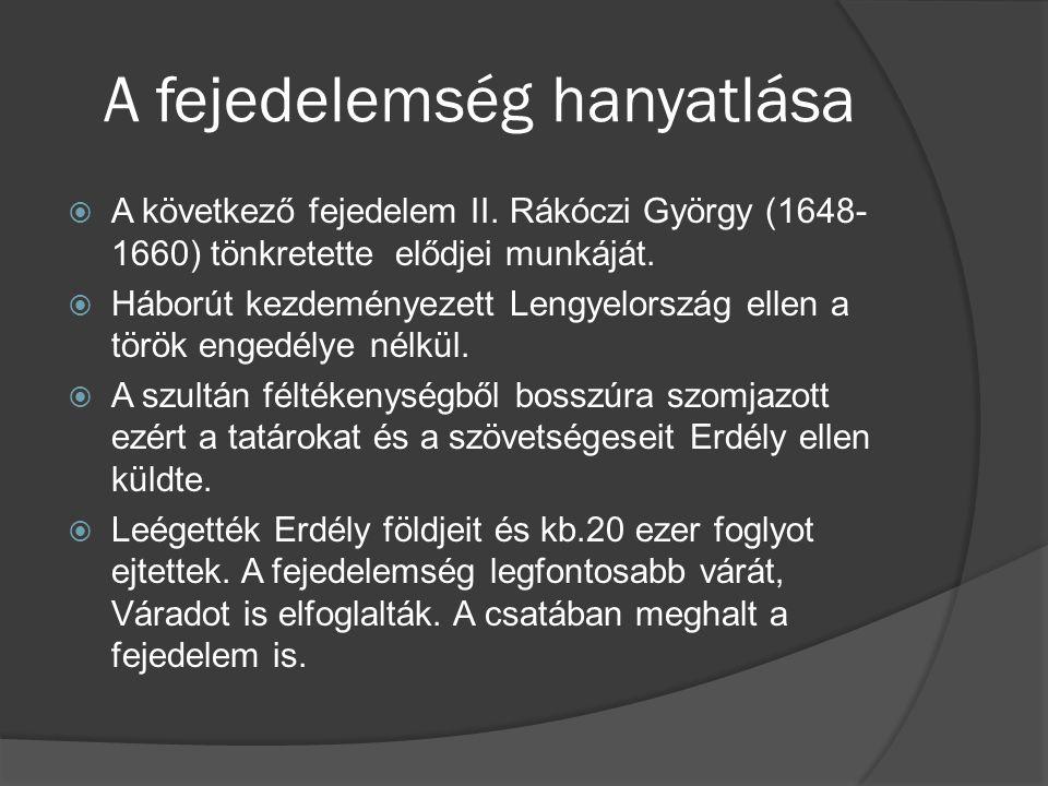 A fejedelemség hanyatlása  A következő fejedelem II. Rákóczi György (1648- 1660) tönkretette elődjei munkáját.  Háborút kezdeményezett Lengyelország