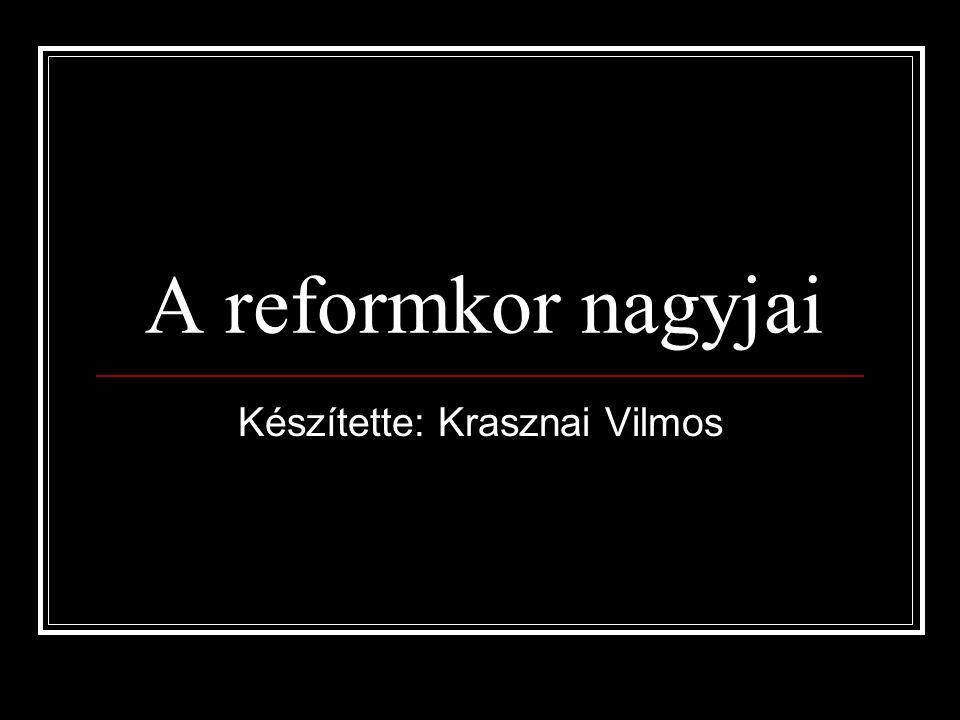 A reformkor nagyjai Készítette: Krasznai Vilmos