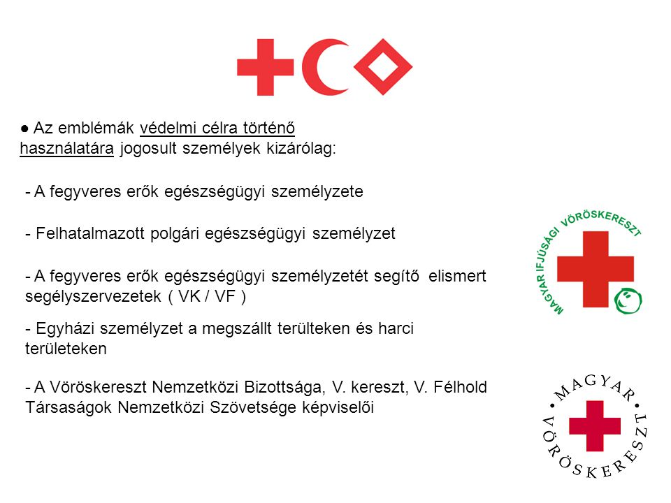 Az embléma jelzésként történő használatára jogosultak a Vöröskereszt és Vörösfélhold Mozgalom tagjai minden egyes végzett tevékenységük során, különösen amikor önkéntes és pártatlan segítséget nyújtanak mindazoknak akik szenvednek: -A Vöröskereszt Nemzetközi Bizottsága -A Vöröskereszt és Vörösfélhold Társaságok Nemzetközi Szövetsége - A Nemzeti Társaságok pl.: MVK, MIVK
