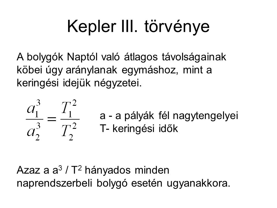 Kepler III. törvénye A bolygók Naptól való átlagos távolságainak köbei úgy aránylanak egymáshoz, mint a keringési idejük négyzetei. Azaz a a 3 / T 2 h