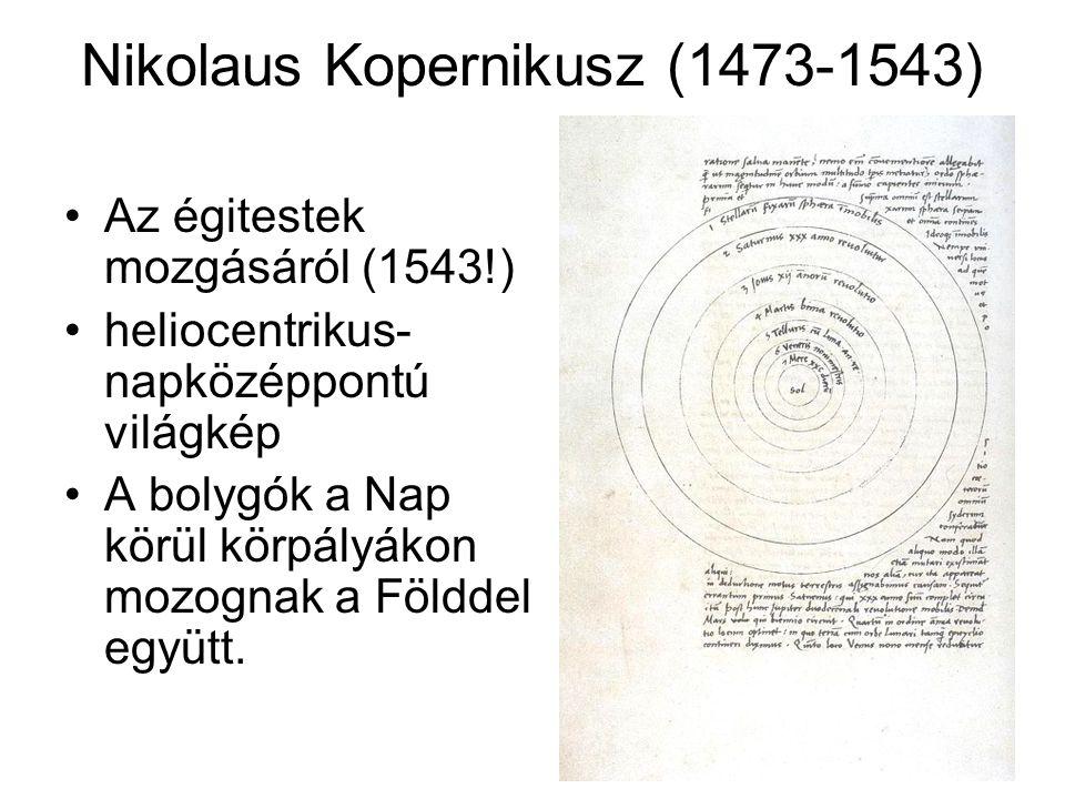 Nikolaus Kopernikusz (1473-1543) Az égitestek mozgásáról (1543!) heliocentrikus- napközéppontú világkép A bolygók a Nap körül körpályákon mozognak a F