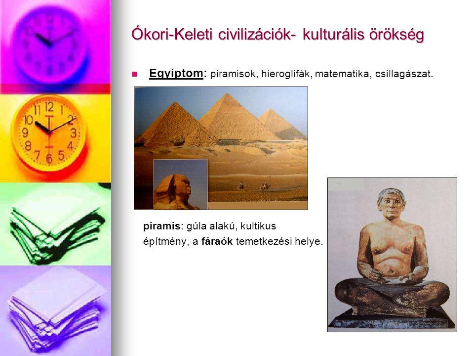 Ókori-Keleti civilizációk- kulturális örökség Egyiptom: piramisok, hieroglifák, matematika, csillagászat. piramis: gúla alakú, kultikus építmény, a fá