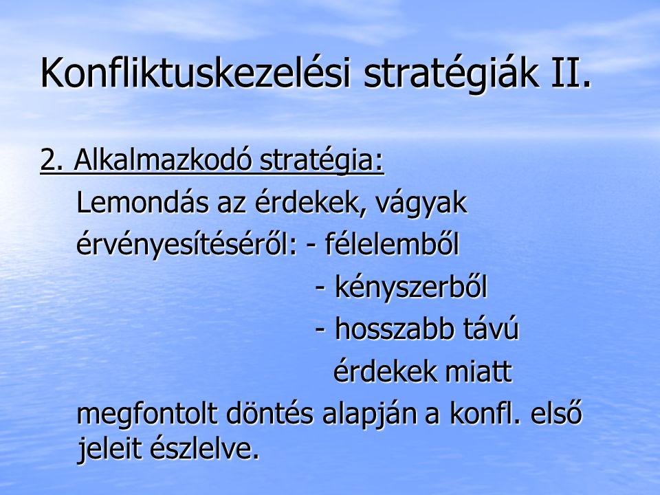 Konfliktuskezelési stratégiák II. 2. Alkalmazkodó stratégia: Lemondás az érdekek, vágyak Lemondás az érdekek, vágyak érvényesítéséről: - félelemből ér