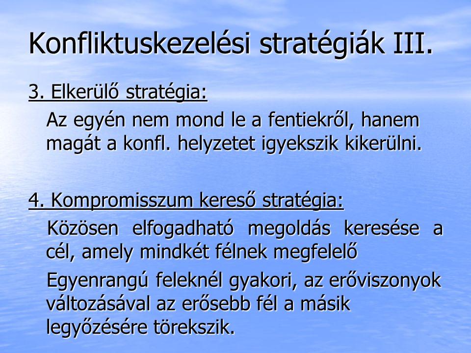 Konfliktuskezelési stratégiák III. 3. Elkerülő stratégia: Az egyén nem mond le a fentiekről, hanem magát a konfl. helyzetet igyekszik kikerülni. Az eg