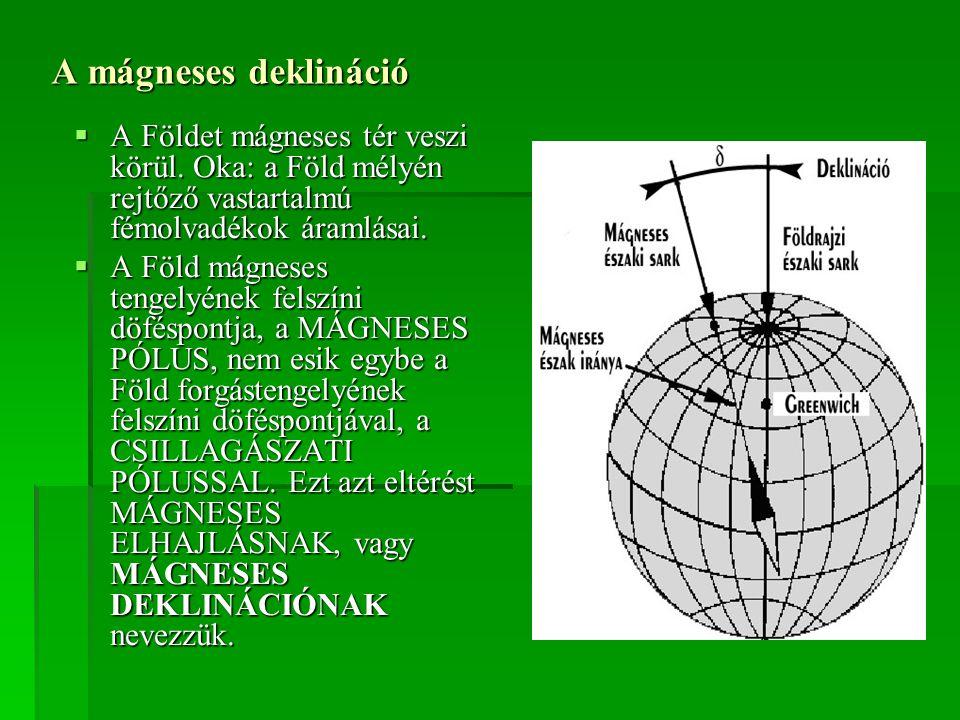 A mágneses deklináció  A Földet mágneses tér veszi körül. Oka: a Föld mélyén rejtőző vastartalmú fémolvadékok áramlásai.  A Föld mágneses tengelyéne