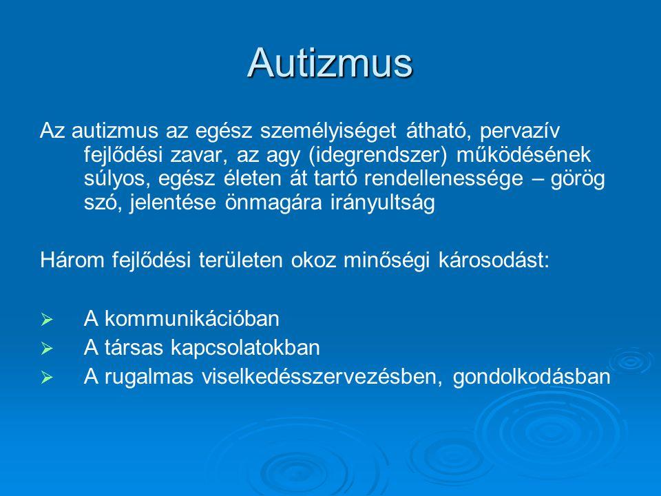 Autizmus Az autizmus az egész személyiséget átható, pervazív fejlődési zavar, az agy (idegrendszer) működésének súlyos, egész életen át tartó rendellenessége – görög szó, jelentése önmagára irányultság Három fejlődési területen okoz minőségi károsodást:   A kommunikációban   A társas kapcsolatokban   A rugalmas viselkedésszervezésben, gondolkodásban