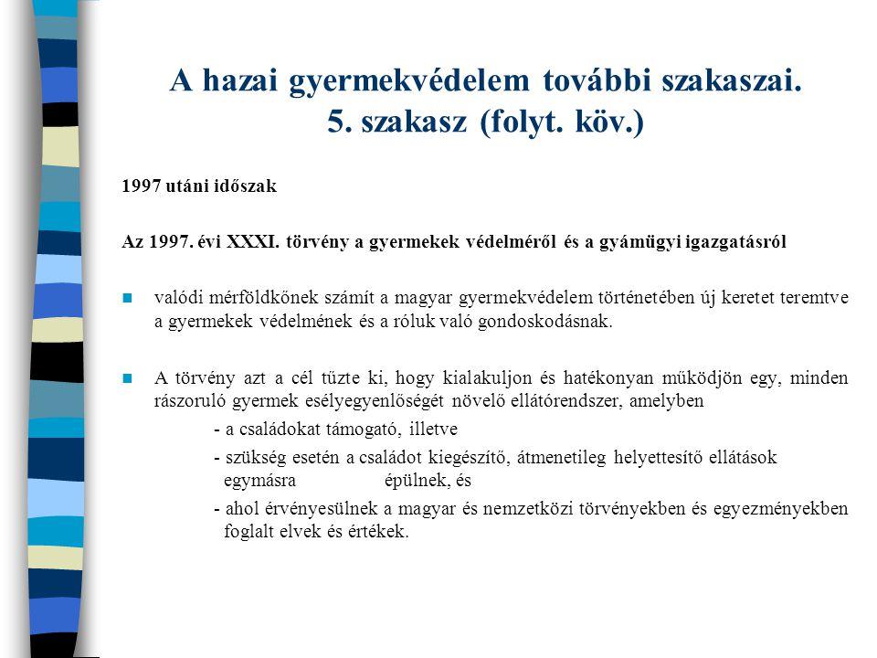A hazai gyermekvédelem további szakaszai. 5. szakasz (folyt. köv.) 1997 utáni időszak Az 1997. évi XXXI. törvény a gyermekek védelméről és a gyámügyi