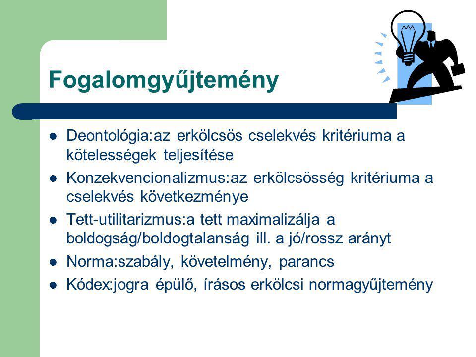 Fogalomgyűjtemény Deontológia:az erkölcsös cselekvés kritériuma a kötelességek teljesítése Konzekvencionalizmus:az erkölcsösség kritériuma a cselekvés következménye Tett-utilitarizmus:a tett maximalizálja a boldogság/boldogtalanság ill.