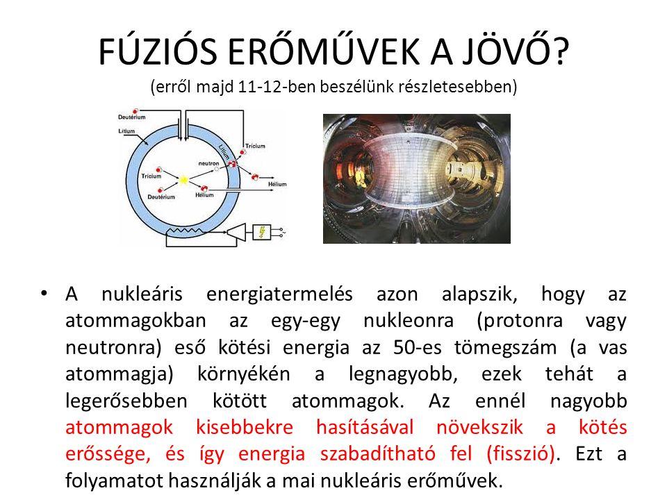 FÚZIÓS ERŐMŰVEK A JÖVŐ? (erről majd 11-12-ben beszélünk részletesebben) A nukleáris energiatermelés azon alapszik, hogy az atommagokban az egy-egy nuk
