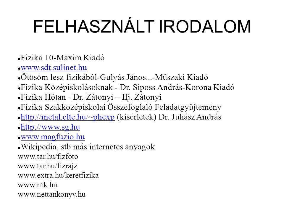 FELHASZNÁLT IRODALOM Fizika 10-Maxim Kiadó www.sdt.sulinet.hu Ötösöm lesz fizikából-Gulyás János...-Műszaki Kiadó Fizika Középiskolásoknak - Dr. Sipos
