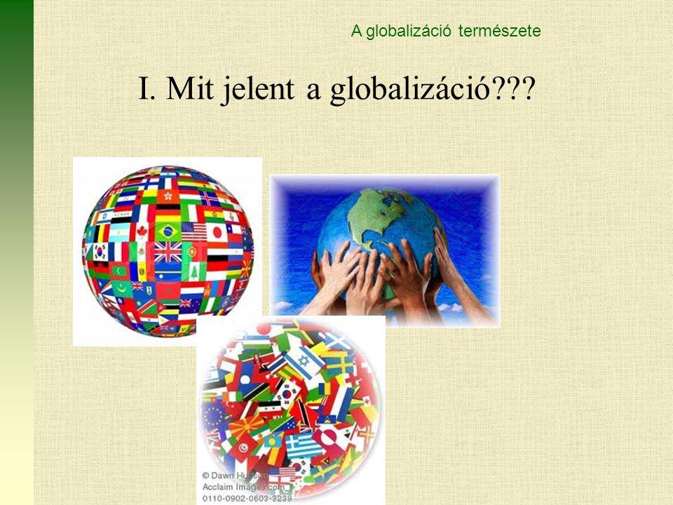I. Mit jelent a globalizáció??? A globalizáció természete