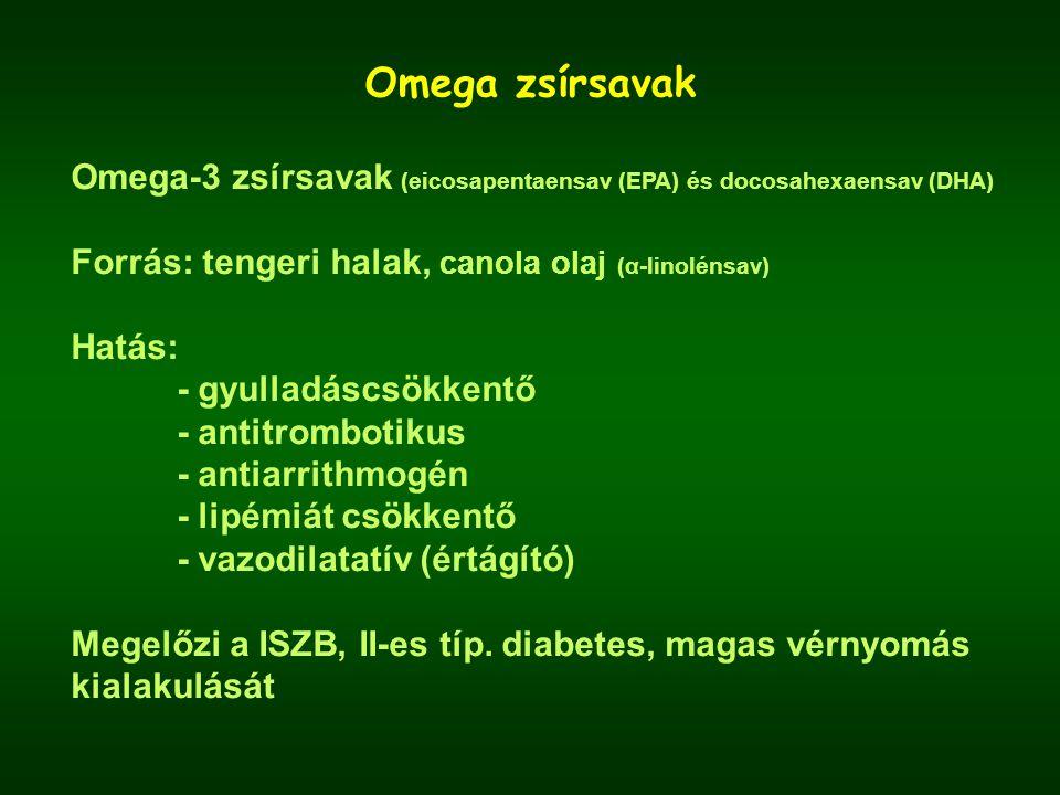 Omega zsírsavak Omega-3 zsírsavak (eicosapentaensav (EPA) és docosahexaensav (DHA) Forrás: tengeri halak, canola olaj (α-linolénsav) Hatás: - gyulladáscsökkentő - antitrombotikus - antiarrithmogén - lipémiát csökkentő - vazodilatatív (értágító) Megelőzi a ISZB, II-es típ.