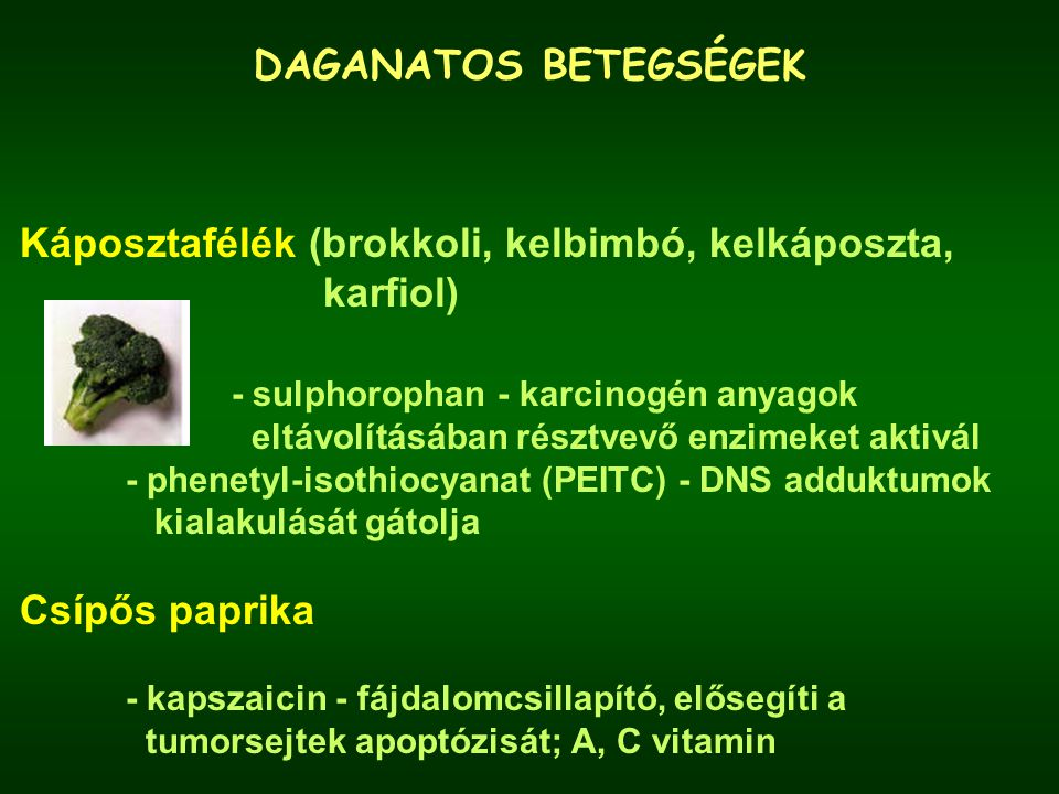 DAGANATOS BETEGSÉGEK Káposztafélék (brokkoli, kelbimbó, kelkáposzta, karfiol) - sulphorophan - karcinogén anyagok eltávolításában résztvevő enzimeket aktivál - phenetyl-isothiocyanat (PEITC) - DNS adduktumok kialakulását gátolja Csípős paprika - kapszaicin - fájdalomcsillapító, elősegíti a tumorsejtek apoptózisát; A, C vitamin