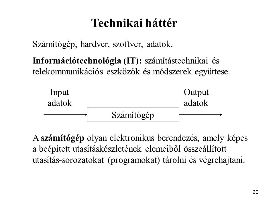 20 Technikai háttér Számítógép, hardver, szoftver, adatok. Információtechnológia (IT): számítástechnikai és telekommunikációs eszközök és módszerek eg