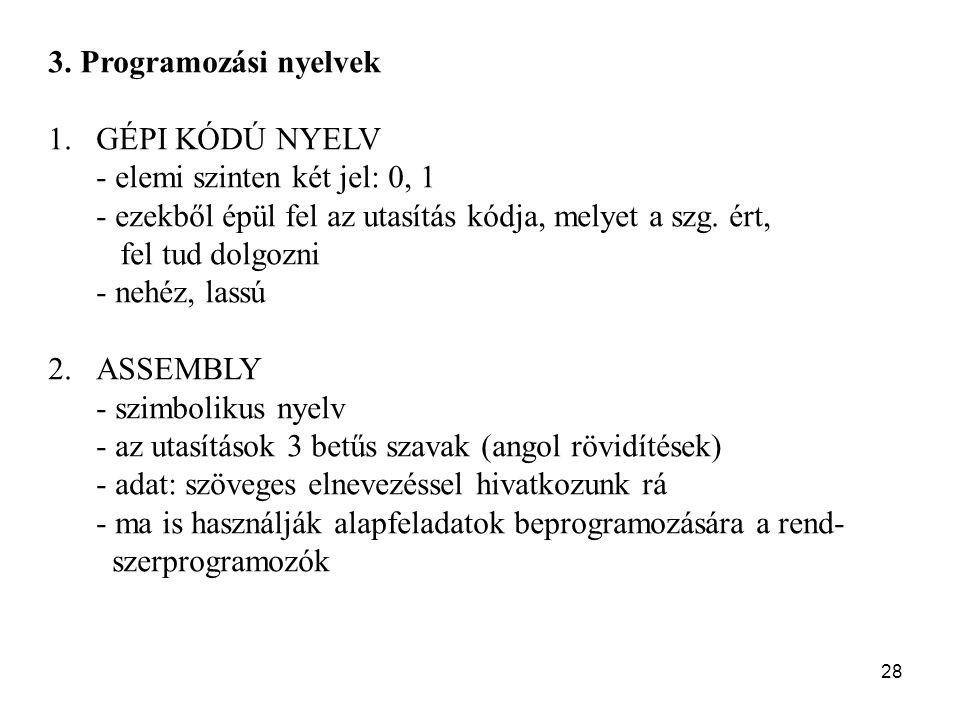 28 3. Programozási nyelvek 1.GÉPI KÓDÚ NYELV - elemi szinten két jel: 0, 1 - ezekből épül fel az utasítás kódja, melyet a szg. ért, fel tud dolgozni -