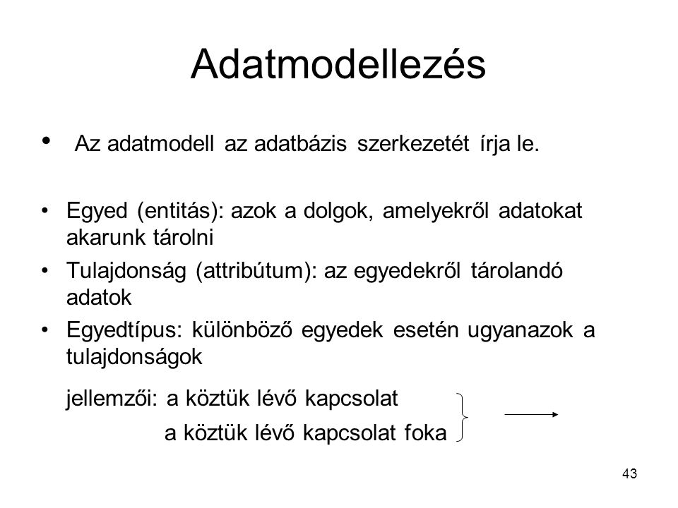 43 Adatmodellezés Az adatmodell az adatbázis szerkezetét írja le. Egyed (entitás): azok a dolgok, amelyekről adatokat akarunk tárolni Tulajdonság (att