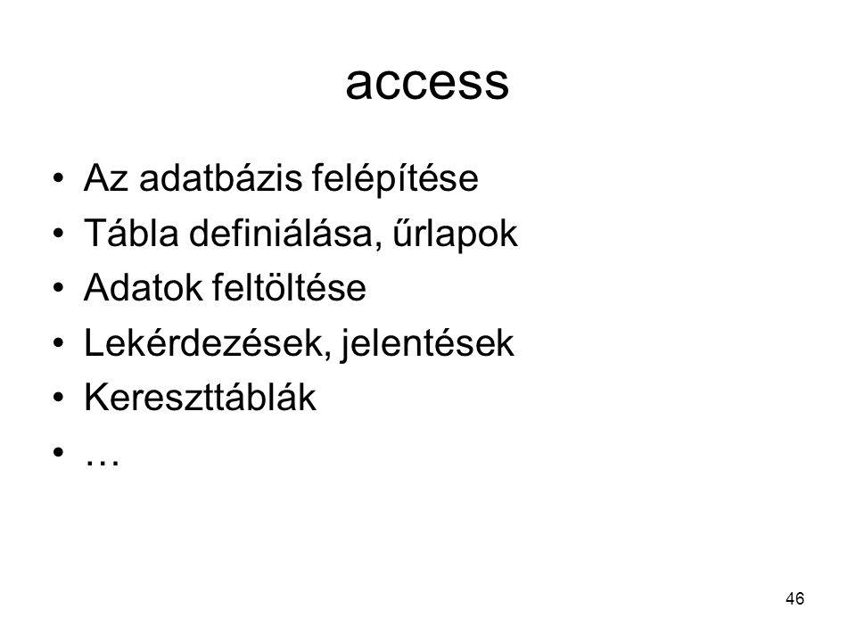 46 access Az adatbázis felépítése Tábla definiálása, űrlapok Adatok feltöltése Lekérdezések, jelentések Kereszttáblák …