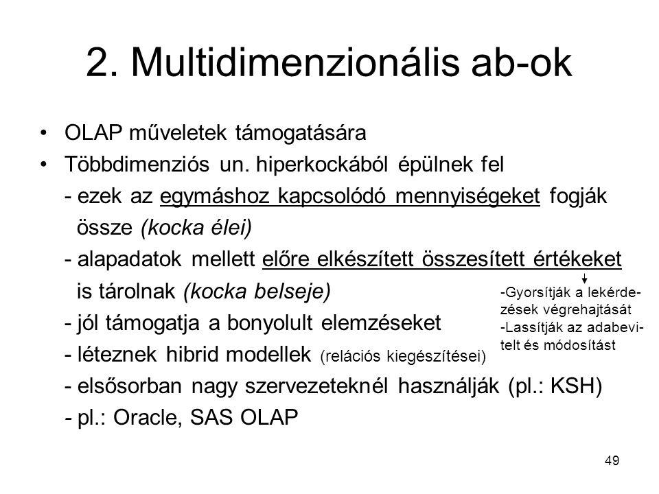 49 2. Multidimenzionális ab-ok OLAP műveletek támogatására Többdimenziós un. hiperkockából épülnek fel - ezek az egymáshoz kapcsolódó mennyiségeket fo