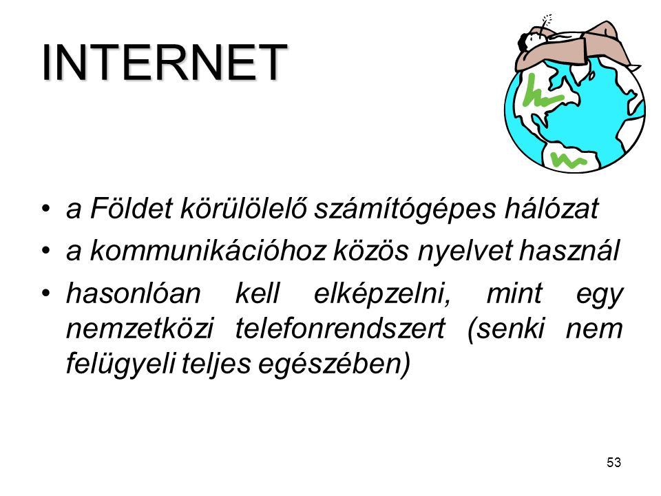 53 INTERNET a Földet körülölelő számítógépes hálózat a kommunikációhoz közös nyelvet használ hasonlóan kell elképzelni, mint egy nemzetközi telefonren