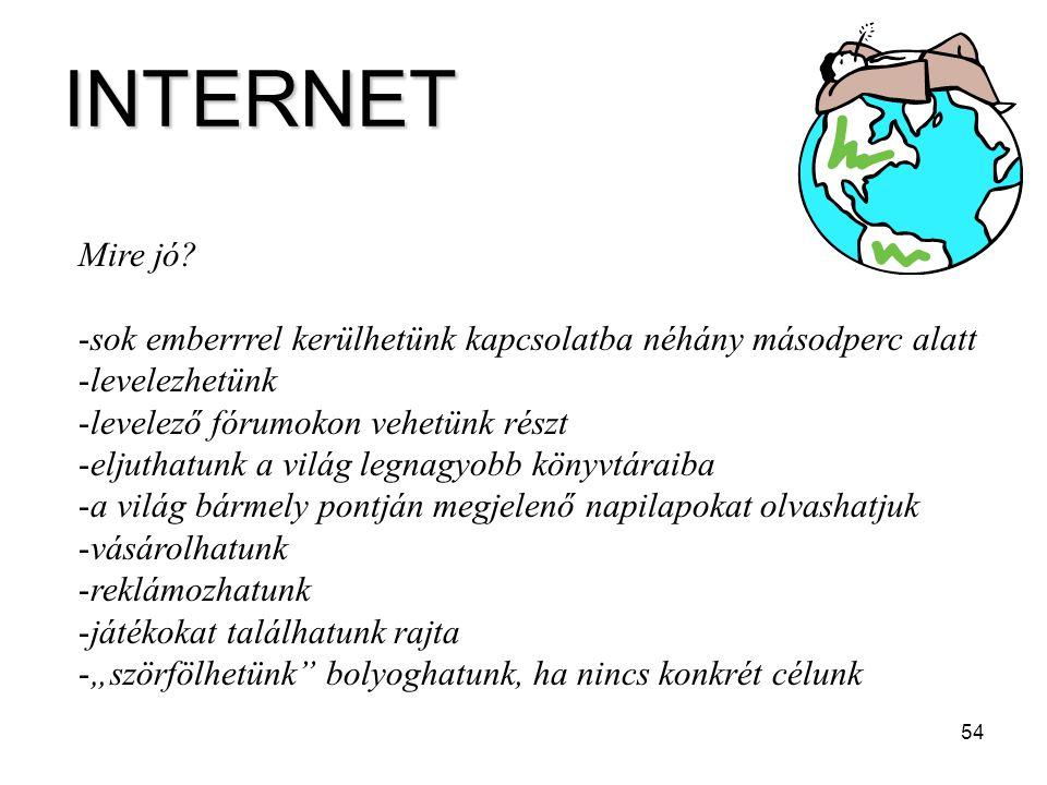 54 INTERNET Mire jó? -sok emberrrel kerülhetünk kapcsolatba néhány másodperc alatt -levelezhetünk -levelező fórumokon vehetünk részt -eljuthatunk a vi