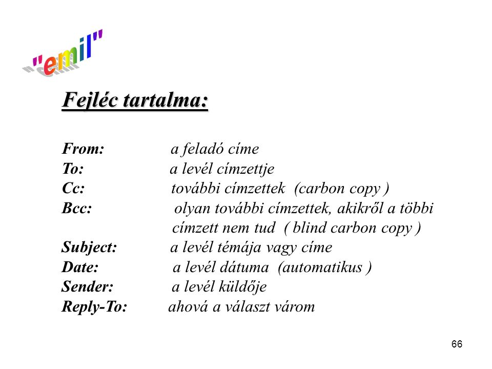 66 Fejléc tartalma: From: a feladó címe To: a levél címzettje Cc: további címzettek (carbon copy ) Bcc: olyan további címzettek, akikről a többi címze