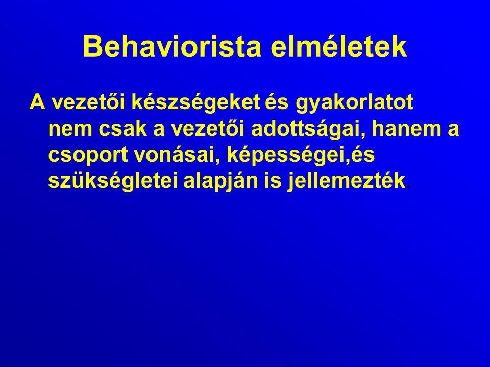Behaviorista elméletek A vezetői készségeket és gyakorlatot nem csak a vezetői adottságai, hanem a csoport vonásai, képességei,és szükségletei alapján