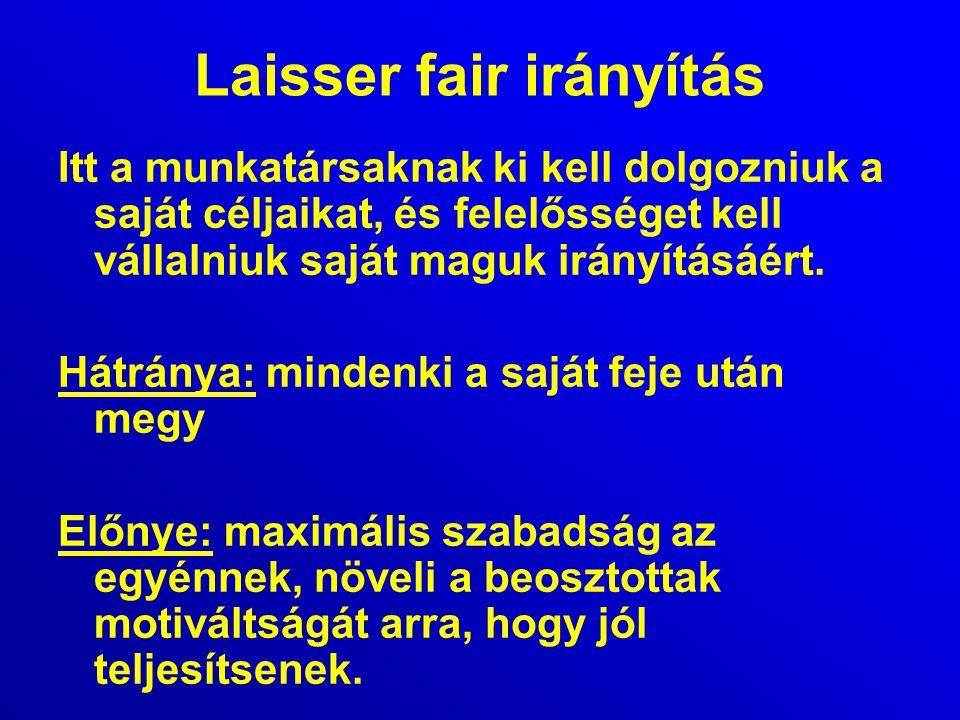 Laisser fair irányítás Itt a munkatársaknak ki kell dolgozniuk a saját céljaikat, és felelősséget kell vállalniuk saját maguk irányításáért. Hátránya: