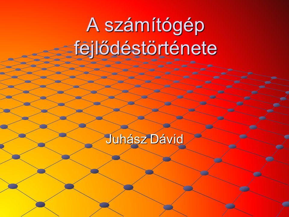 A számítógép fejlődéstörténete Juhász Dávid