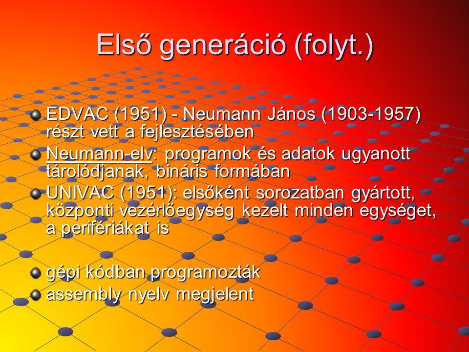 Első generáció (folyt.) EDVAC (1951) - Neumann János (1903-1957) részt vett a fejlesztésében Neumann-elv: programok és adatok ugyanott tárolódjanak, b