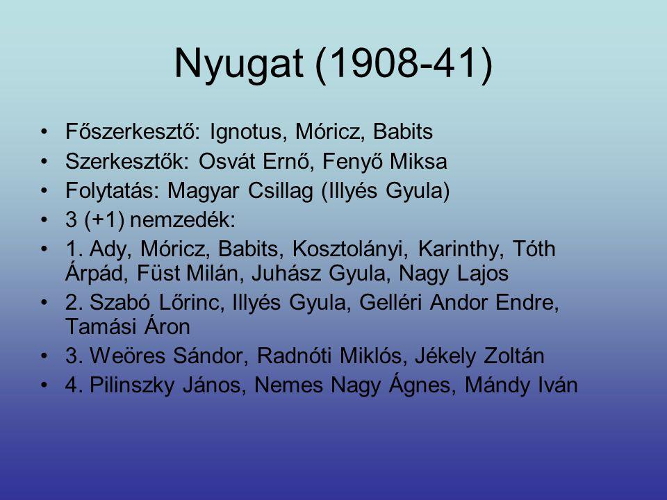 Nyugat (1908-41) Főszerkesztő: Ignotus, Móricz, Babits Szerkesztők: Osvát Ernő, Fenyő Miksa Folytatás: Magyar Csillag (Illyés Gyula) 3 (+1) nemzedék: