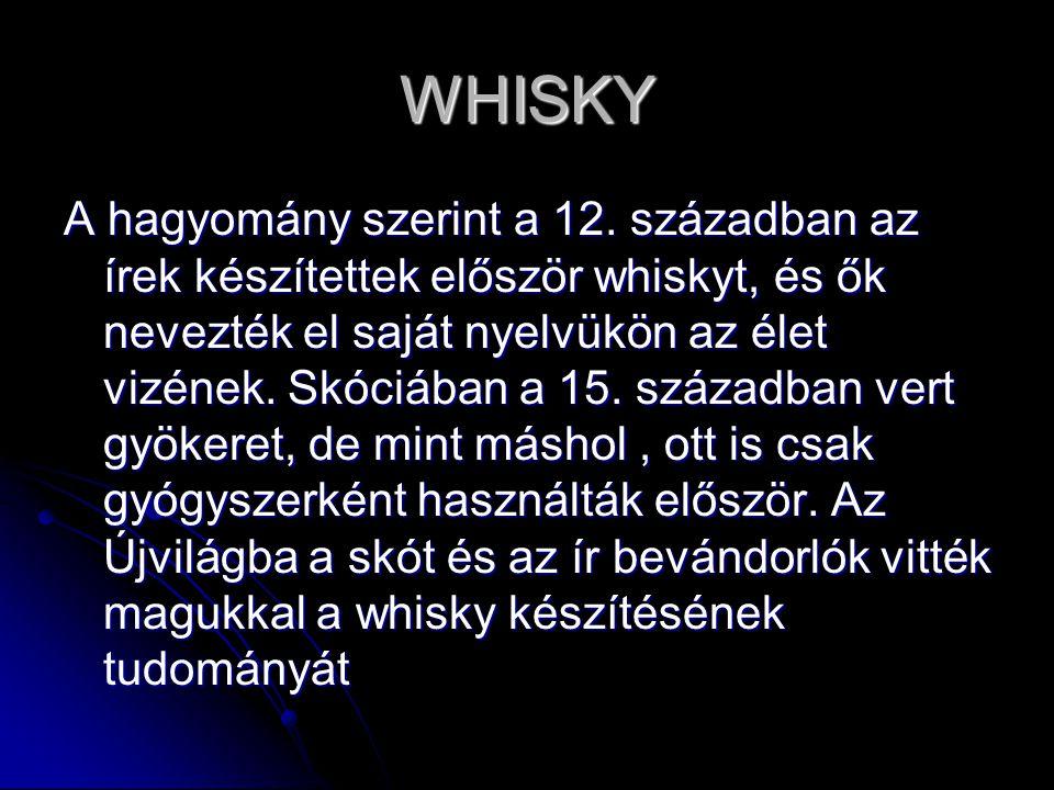 WHISKY A hagyomány szerint a 12. században az írek készítettek először whiskyt, és ők nevezték el saját nyelvükön az élet vizének. Skóciában a 15. szá