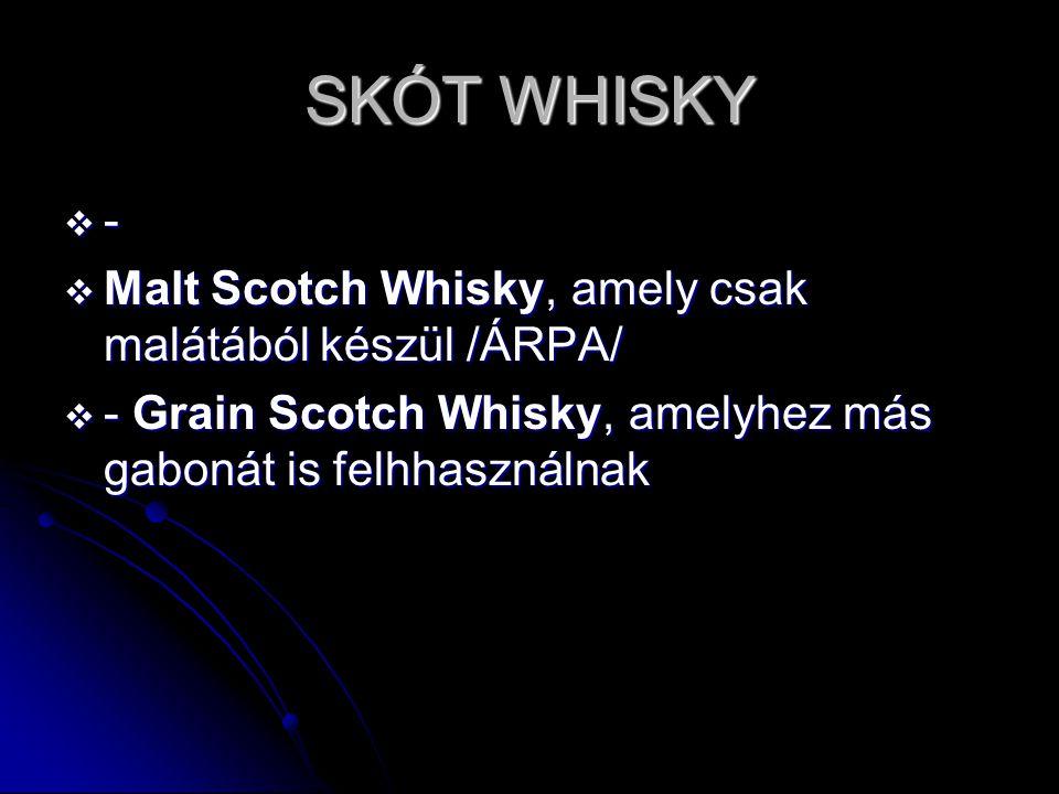 SKÓT WHISKY ----  Malt Scotch Whisky, amely csak malátából készül /ÁRPA/  - Grain Scotch Whisky, amelyhez más gabonát is felhhasználnak