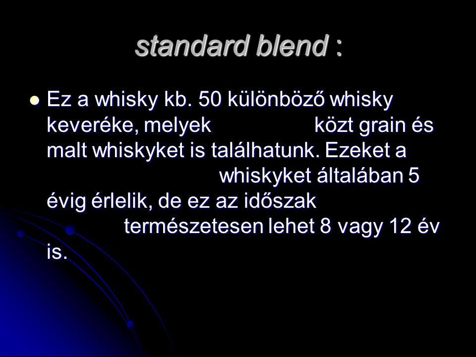 standard blend : Ez a whisky kb. 50 különböző whisky keveréke, melyek közt grain és malt whiskyket is találhatunk. Ezeket a whiskyket általában 5 évig