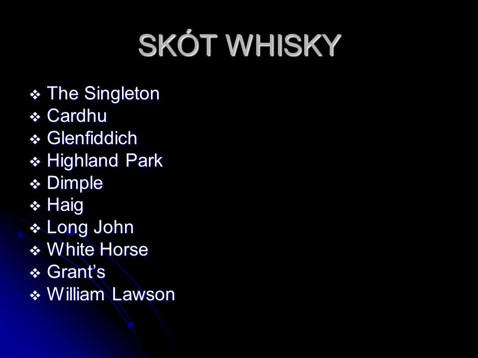 SKÓT WHISKY  The Singleton  Cardhu  Glenfiddich  Highland Park  Dimple  Haig  Long John  White Horse  Grant's  William Lawson