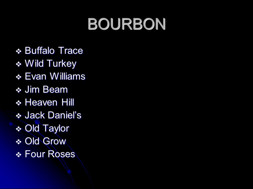 BOURBON  Buffalo Trace  Wild Turkey  Evan Williams  Jim Beam  Heaven Hill  Jack Daniel's  Old Taylor  Old Grow  Four Roses