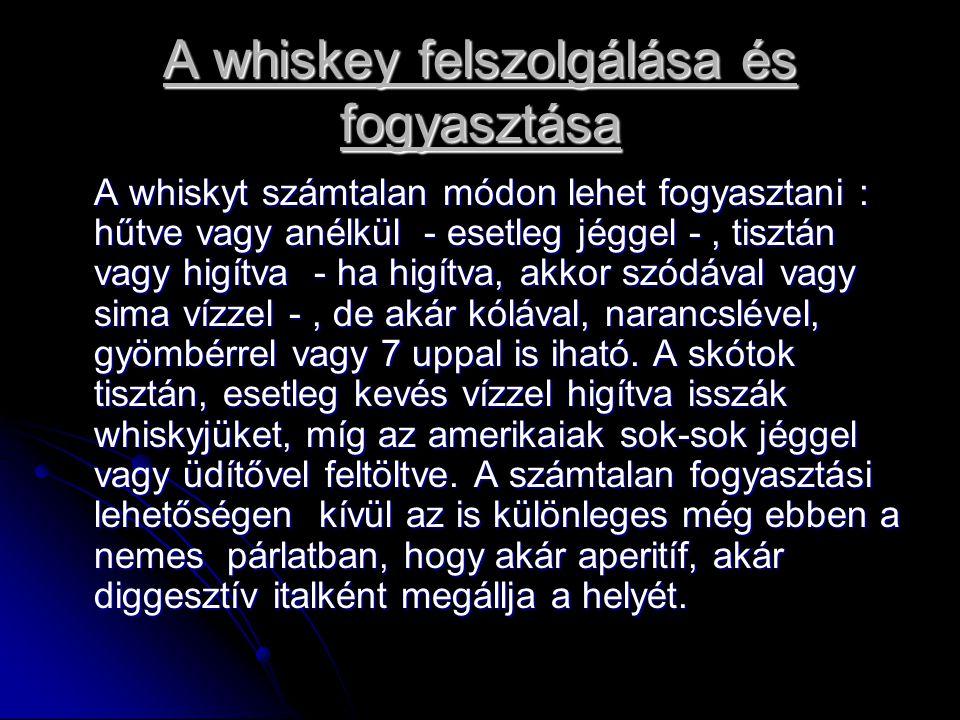 A whiskey felszolgálása és fogyasztása A whiskyt számtalan módon lehet fogyasztani : hűtve vagy anélkül - esetleg jéggel -, tisztán vagy higítva - ha higítva, akkor szódával vagy sima vízzel -, de akár kólával, narancslével, gyömbérrel vagy 7 uppal is iható.