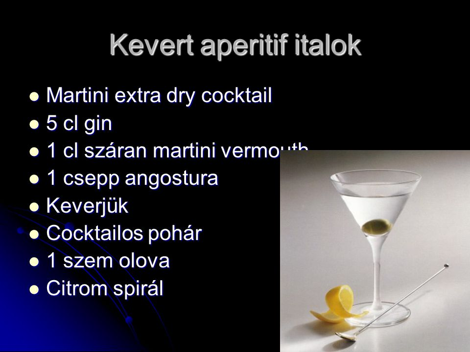 Kevert aperitif italok Martini extra dry cocktail Martini extra dry cocktail 5 cl gin 5 cl gin 1 cl száran martini vermouth 1 cl száran martini vermouth 1 csepp angostura 1 csepp angostura Keverjük Keverjük Cocktailos pohár Cocktailos pohár 1 szem olova 1 szem olova Citrom spirál Citrom spirál