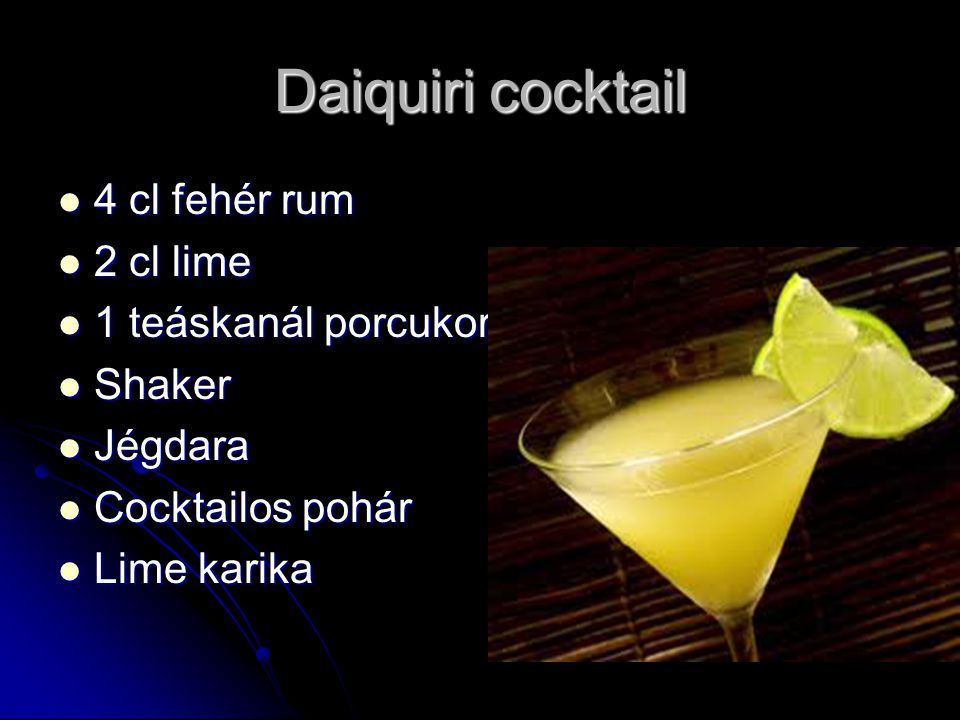 Daiquiri cocktail 4 cl fehér rum 4 cl fehér rum 2 cl lime 2 cl lime 1 teáskanál porcukor 1 teáskanál porcukor Shaker Shaker Jégdara Jégdara Cocktailos pohár Cocktailos pohár Lime karika Lime karika