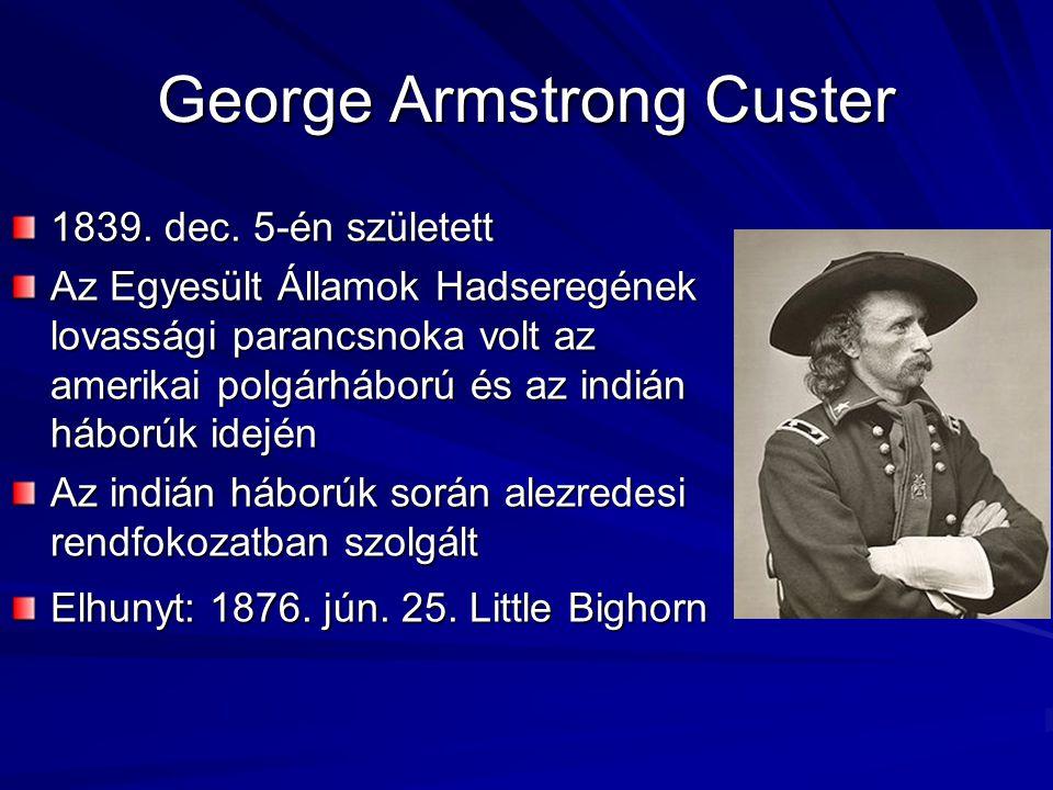 George Armstrong Custer 1839. dec. 5-én született Az Egyesült Államok Hadseregének lovassági parancsnoka volt az amerikai polgárháború és az indián há
