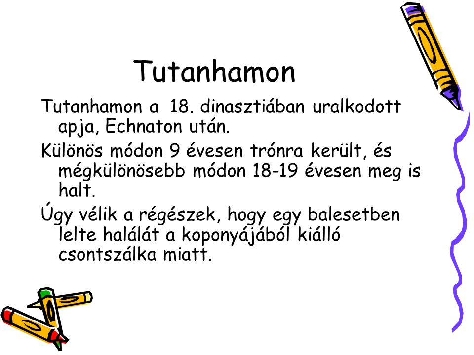 Tutanhamon Tutanhamon a 18. dinasztiában uralkodott apja, Echnaton után. Különös módon 9 évesen trónra került, és mégkülönösebb módon 18-19 évesen meg