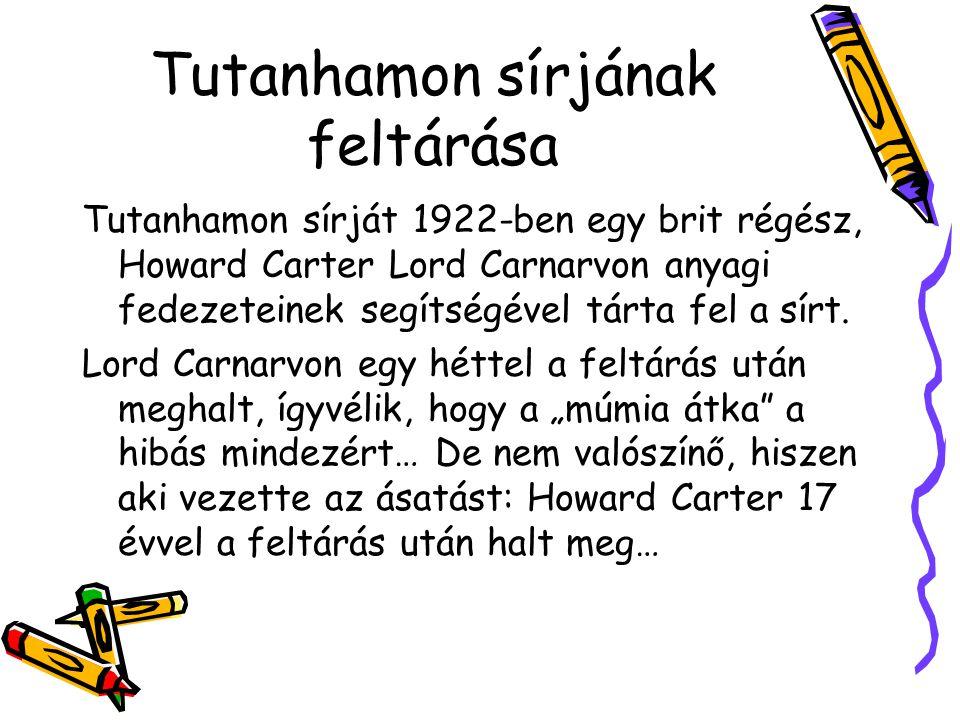 Tutanhamon sírjának feltárása Tutanhamon sírját 1922-ben egy brit régész, Howard Carter Lord Carnarvon anyagi fedezeteinek segítségével tárta fel a sírt.