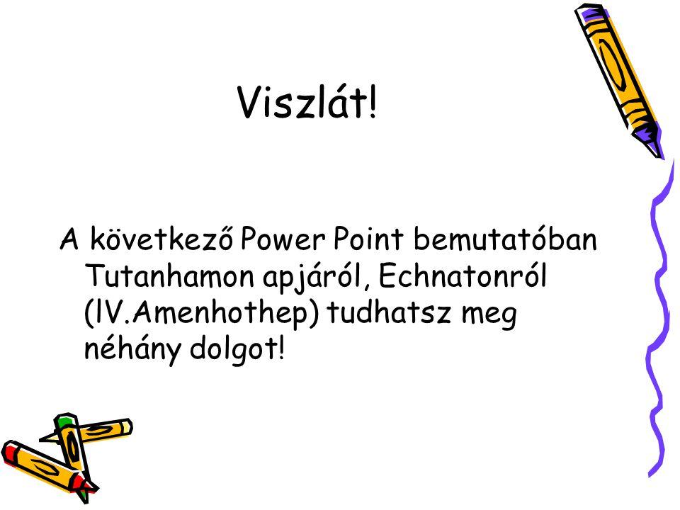 Viszlát! A következő Power Point bemutatóban Tutanhamon apjáról, Echnatonról (lV.Amenhothep) tudhatsz meg néhány dolgot!