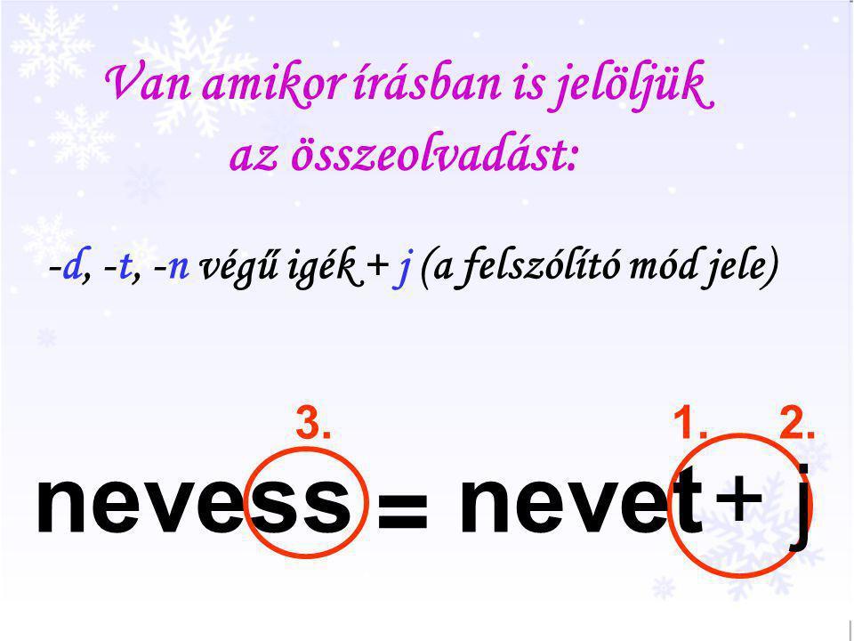 Van amikor írásban is jelöljük az összeolvadást: -d, -t, -n végű igék + j (a felszólító mód jele) 1.2.3. nevetnevess = + j