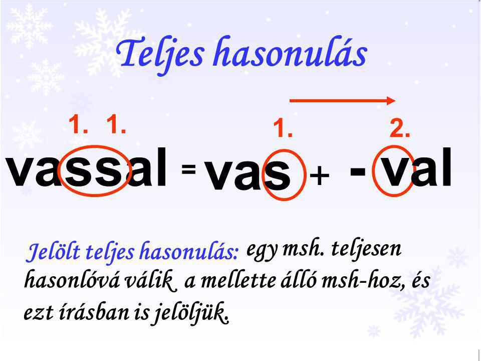 Teljes hasonulás vassal 1. 2.1. egy msh. teljesen hasonlóvá válik a mellette álló msh-hoz, és ezt írásban is jelöljük. Jelölt teljes hasonulás: = vas
