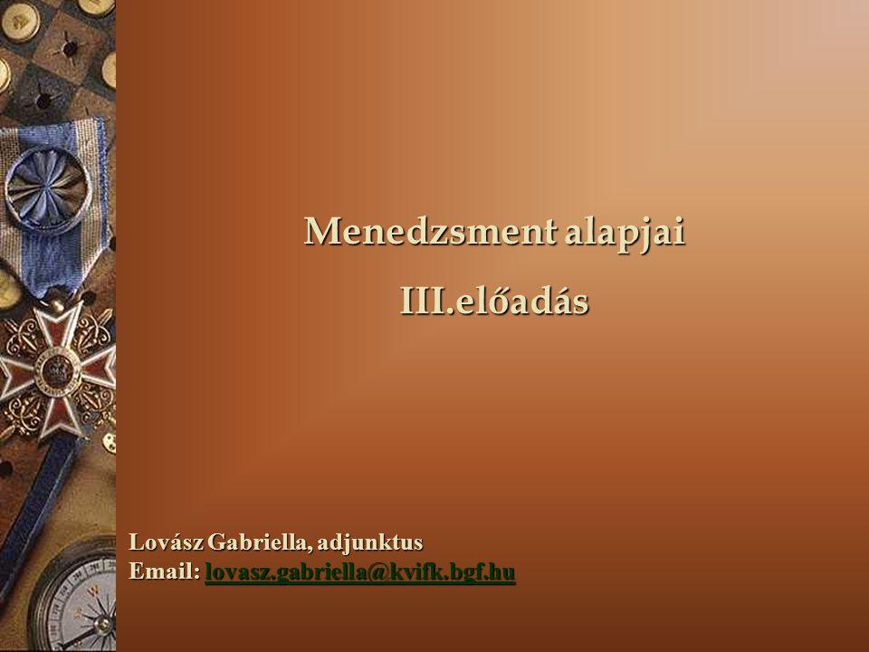 Menedzsment alapjai III.előadás Lovász Gabriella, adjunktus Email: lovasz.gabriella@kvifk.bgf.hu lovasz.gabriella@kvifk.bgf.hu