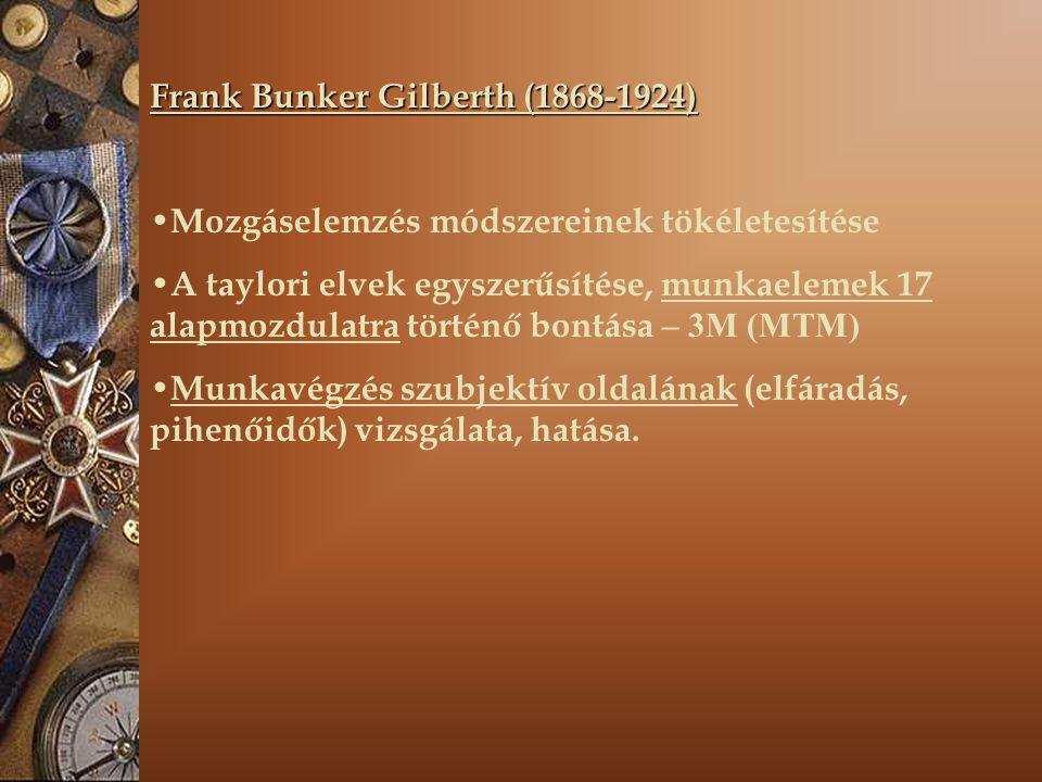 Frank Bunker Gilberth (1868-1924) Mozgáselemzés módszereinek tökéletesítése A taylori elvek egyszerűsítése, munkaelemek 17 alapmozdulatra történő bontása – 3M (MTM) Munkavégzés szubjektív oldalának (elfáradás, pihenőidők) vizsgálata, hatása.