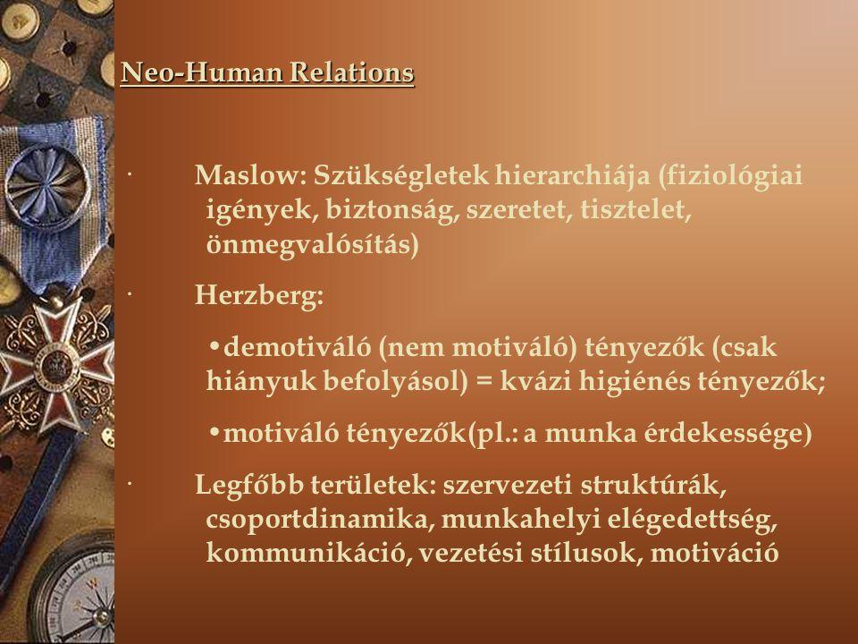 Neo-Human Relations · Maslow: Szükségletek hierarchiája (fiziológiai igények, biztonság, szeretet, tisztelet, önmegvalósítás) · Herzberg: demotiváló (nem motiváló) tényezők (csak hiányuk befolyásol) = kvázi higiénés tényezők; motiváló tényezők(pl.: a munka érdekessége ) · Legfőbb területek: szervezeti struktúrák, csoportdinamika, munkahelyi elégedettség, kommunikáció, vezetési stílusok, motiváció